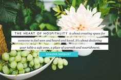 The heart of hospitality is about creating space for someone to feel seen and heard and loved. It's about declaring your table a safe zone, a place of warmth and nourishment. - Shauna Niequist