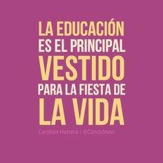 La educación es el principal vestido para la fiesta de la vida (Carolina Herrera)