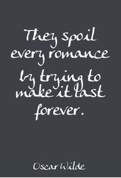 They spoil every romance by trying to make it last forever.