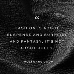 """""""Fashion is about suspense and surprise and fantasy. It's not about rules."""" - Wolfgang Joop."""