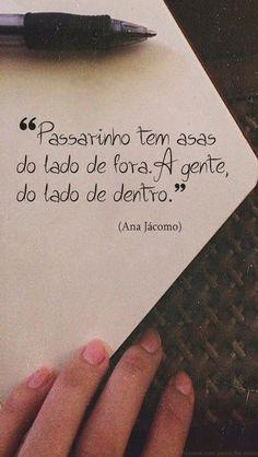"""Passarinho tem asas do lado de fora. A gente, do lado de dentro."""" (Ana Jácomo) http://www.pinterest.com/dossantos0445/al%C3%A9m-de-voc%C3%AA/"""