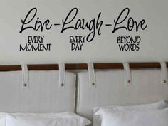 Live every moment. laugh every day. love beyond words.