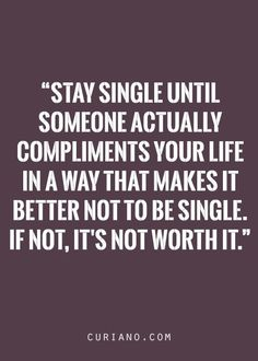 This is my life's quote on why I'm still single:)