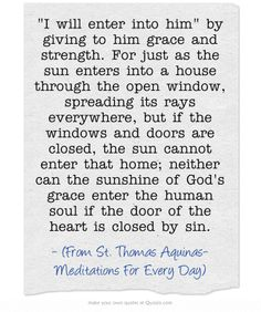 I will enter into him by giving to him grace and strength. For just as the sun enters into a house through the open window, spreading its rays everywhere, but if the windows and doors are closed, the sun cannot enter that home; neither can the sunshine of God's grace enter the human soul if the door of the heart is closed by sin.