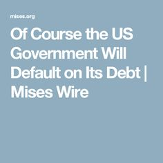 Of Course the US Government Will Default on Its Debt | Mises Wire
