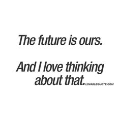 The future is ours. And I love thinking about that. ❤️ You know when you are together with someone you really like or love, and you start thinking about the future and all the amazing things you will be able to do together? This is all about that. When the future is yours, together and you are so happy about that. ❤️ www.lovablequote.com for all our quotes about love and relationships.