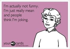 """i'm actually not funny. i'm just really mean and people think i'm joking."" #someecards"