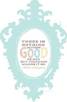There is nothing either good or bad but thinking makes it so