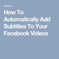 How To Automatically Add Subtitles To Your Facebook Videos