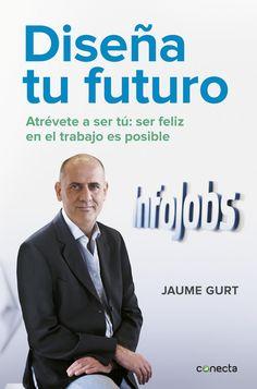 Gurt, Jaume. Diseña tu futuro : atrévete a ser tú: ser feliz en el trabajo es posible. Barcelona : Conecta, 2016