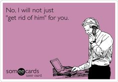 """Free, Workplace Ecard: No, I will not just """"get rid of him"""" for you."""