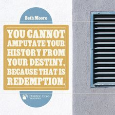 """You cannot amputate your history from your destiny, because that is redemption."" - Beth Moore #redemption #salvation #truth #faith"