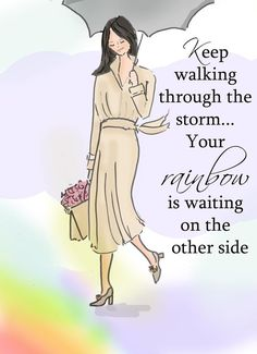 Keep walking through the storm...your rainbow is waiting on the other side...