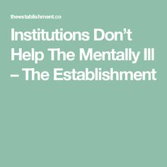 Institutions Don't Help The Mentally Ill – The Establishment