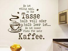 Es ist völlig egal, ob die Tasse halb voll oder halb leer ist... Es ist immer Platz für mehr Kaffee. Lustiger Wandtattoo Spruch für Kaffeetrinker... #Kaffeedesign #Sprichwort #lustig
