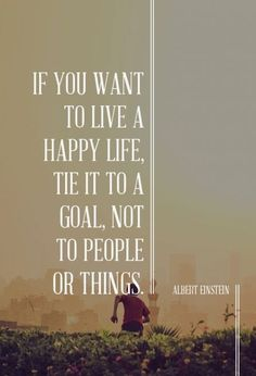 If you want to live a happy life, tie it to a goal, not to people or things. - Albert Einstein #quotes