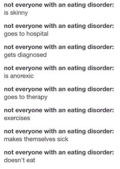 I Eating disorders aren't just deadly thin people in hospitals. An eating disorder doesn't gaurantee that you'll become emaciated or even lose weight at all-Eating disorders are mental illnesses- Eating disorders are not all about being skinny, they can be invisible, eating disorders can go unrecognized and undiagnosed-eating disorders can happen to people at any weight