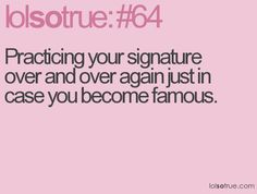 Practicing your signature over and over again just in case you become famous. Favorite Quotes, Best Quotes, Funny Quotes, Lolsotrue Quotes, Teenager Quotes, Teenager Posts, Funny Posts, Relatable Posts, I Can Relate