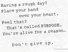 Feel like giving up?  Just look at those people who loves you, look on how far you've come, and remember that you still have a mission in this life.. You were born to win, not to lose, so don't give up, look beyond the odds and conquer what needs to be conquered!  Be bold, be brave! Have a great day