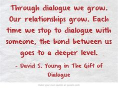 Through dialogue we grow. Our relationships grow. Each time we stop to dialogue with someone, the bond between us goes to a deeper level.