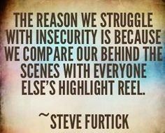 """""""The reason we struggle with insecurity is because we compare our behind-the-scenes with everyone else's highlight reel."""" ~ Steven Furtick"""