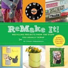 ReMake It!: Recycling Projects from the Stuff You Usually Scrap by Tiffany Threadgould