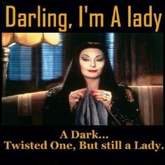 I'm a lady.haha love it! Me Quotes, Funny Quotes, Funny Memes, Hilarious, Gomez And Morticia, Morticia Addams, Shining Tears, Dark And Twisted, True Stories