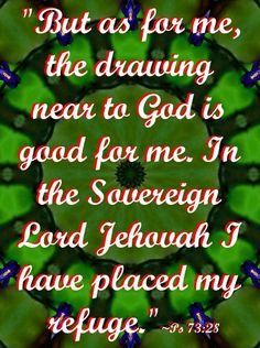 """""""But as for me, the drawing near to God is good for me. In the Sovereign Lord Jehovah I have placed my refuge"""" ~Ps 73:28"""
