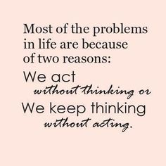 Most of the problems in life are because of two reasons: we act without thinking or we keep thinking without acting