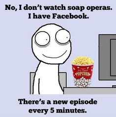 I don't watch soap operas. I have Facebook. There's a new episode every 5 minutes ! :P