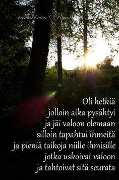 Runotalon voimakortti Oli hetkiä  jolloin aika pysähtyi  ja jäi valoon olemaan    silloin tapahtui ihmeitä  ja pieniä taikoja  niille ihmisille  jotka uskoivat valoon  ja tahtoivat sitä seurata, runotalo.fi Affirmation Cards, Note To Self, Affirmations, Poems, Thankful, Thoughts, Quotes, Life, Quotations