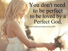 You don't need to be perfect to be love by a Perfect God.