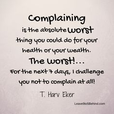 Think you can go on a 24 hour complaint fast? No complaining for a full 24 hours. Each time you complain, the clock starts over. Start with one 24 hour period, then work up to 2 days, 3, 4, 5, 6 and then 7. Go a whole week without complaining and see how different your life becomes. http://www.dangiercke.com