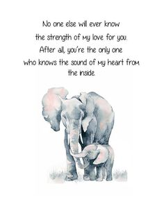 Elephant and Baby Elephant. No One Else Will Ever Know The Strength of My Love For You. Mother and Child Elephant Quote. Nursery Elephant - Elephant and Baby Elephant. No One Else Will Ever Know The Strength of My Love For You. Mother and C - Son Quotes From Mom, Mothers Love Quotes, Mother Daughter Quotes, Mommy Quotes, Quotes For Kids, Family Quotes, Me Quotes, Quotes About Daughters, Quotes About Babies