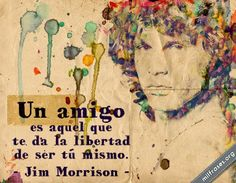 Un amigo es aquel que te da la libertad de ser tú mismo. - Jim Morrison