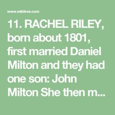 11. RACHEL RILEY, born about 1801, first married Daniel Milton and they had one son: John Milton  She then married James McDaniel and they had three children: Elias McDaniel  Charles McDaniel  Joseph McDaniel  Rachel and James arrived at Indian Territory on May 16, 1834. They were removed in wagons and steamboats by Lieutenant J. W. Harris. One member of the family dies on the way to Indian Territory. Rachel died after 1851.  The children of Samuel Riley and the grandchildren of Doublehead…