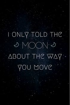 """i only told the moon about the way you move"""
