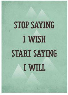 stop saying I wish and start saying I will.