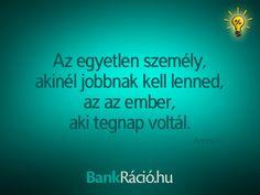 Az egyetlen személy, akinél jobbnak kell lenned, az az ember, aki tegnap voltál. - Anonym, www.bankracio.hu idézet