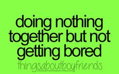 Things About Boyfriends- love our lazy days in together. I can do nothing with you and always be inthralled.