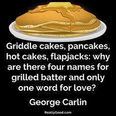 Griddle cakes. #pancakes. hot cakes. flapjacks: why are there four names for grilled batter & only one word for love? George Carlin