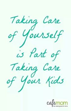 Taking care of yourself is part of taking care of your kids.