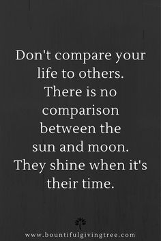 Positive Quote of the Day:  Don't compare your life to others. There is no comparison between the sun and moon. They shine when it's their time.