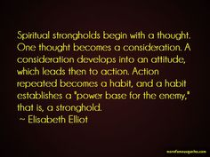 Enjoy Elisabeth Elliot famous quotes. Top Elisabeth Elliot quotes: Spiritual strongholds begin with a thought. One thought becomes