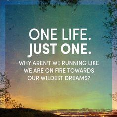 You only have one life. Live it!