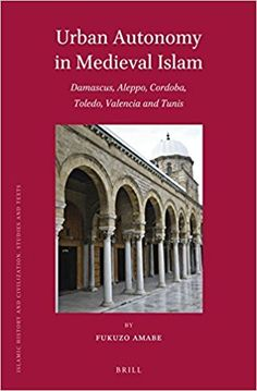 Urban Autonomy in Medieval Islam: Damascus, Aleppo, Cordoba, Toledo, Valencia and Tunis (Fukuzo Amabe) / DS36.57 .A43 2016 / http://catalog.wrlc.org/cgi-bin/Pwebrecon.cgi?v1=2&ti=1,2&=&=&=&=&PID=hARnCGG4A6rHE44G50_aZ&SEQ=20170325141954&SID=1