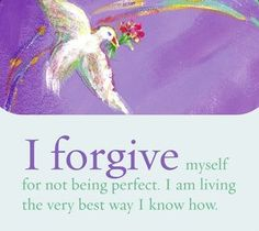 I forgive myself for not being perfect. I am living the very best way I know how. ~ Louise L. Hay