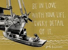 """Be in love with your life. Every detail of it."" Jack Kerouac"