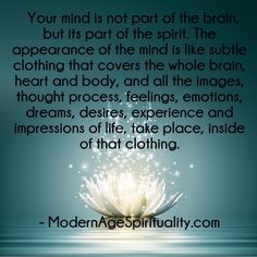 Your mind is not part of the brain, but its part of the spirit. The appearance of the mind is like subtle clothing that covers the whole brain, heart and body, and all the images, thought process, feelings, emotions, dreams, desires, experience and impressions of life, take place, inside of that clothing.
