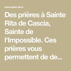 Des prières à Sainte Rita de Cascia, Sainte de l'Impossible. Ces prières vous permettent de demander à Sainte Rita d'intercéder pour des causes désespérées. Sainte Rita est réputée depuis des siècles pour intercéder pour des causes sans espoir d'une solution humaine.